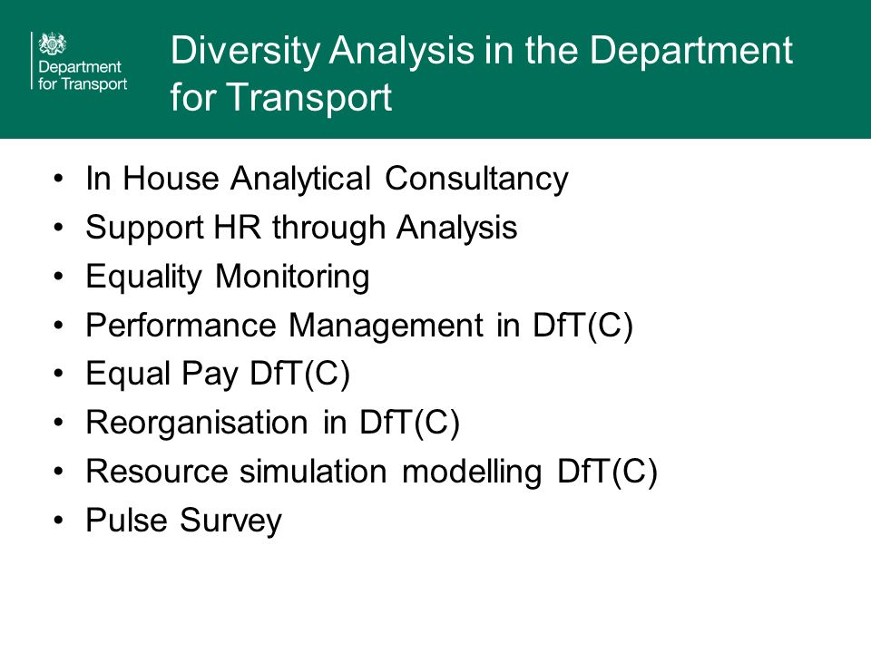 Diversity Analysis in the Department for Transport In House Analytical Consultancy Support HR through Analysis Equality Monitoring Performance Management in DfT(C) Equal Pay DfT(C) Reorganisation in DfT(C) Resource simulation modelling DfT(C) Pulse Survey