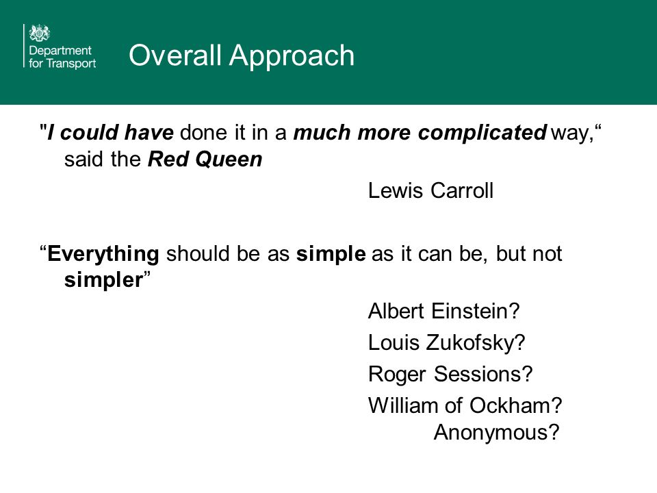 Overall Approach I could have done it in a much more complicated way, said the Red Queen Lewis Carroll Everything should be as simple as it can be, but not simpler Albert Einstein.