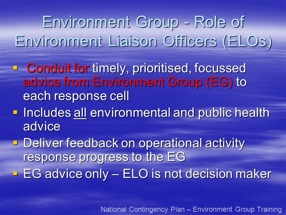 Environment Group - Role of Environment Liaison Officers (ELOs) Conduit for timely, prioritised, focussed advice from Environment Group (EG) to each response cell Conduit for timely, prioritised, focussed advice from Environment Group (EG) to each response cell Includes all environmental and public health advice Includes all environmental and public health advice Deliver feedback on operational activity response progress to the EG Deliver feedback on operational activity response progress to the EG EG advice only – ELO is not decision maker EG advice only – ELO is not decision maker National Contingency Plan – Environment Group Training