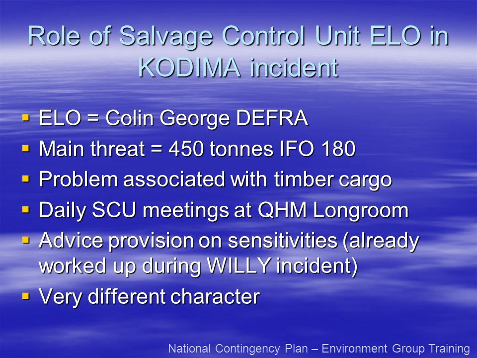 Role of Salvage Control Unit ELO in KODIMA incident ELO = Colin George DEFRA ELO = Colin George DEFRA Main threat = 450 tonnes IFO 180 Main threat = 450 tonnes IFO 180 Problem associated with timber cargo Problem associated with timber cargo Daily SCU meetings at QHM Longroom Daily SCU meetings at QHM Longroom Advice provision on sensitivities (already worked up during WILLY incident) Advice provision on sensitivities (already worked up during WILLY incident) Very different character Very different character National Contingency Plan – Environment Group Training