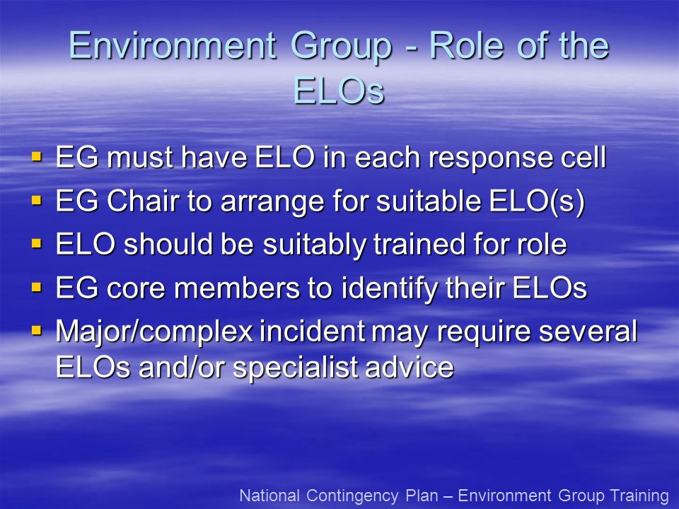 Environment Group - Role of the ELOs EG must have ELO in each response cell EG must have ELO in each response cell EG Chair to arrange for suitable ELO(s) EG Chair to arrange for suitable ELO(s) ELO should be suitably trained for role ELO should be suitably trained for role EG core members to identify their ELOs EG core members to identify their ELOs Major/complex incident may require several ELOs and/or specialist advice Major/complex incident may require several ELOs and/or specialist advice National Contingency Plan – Environment Group Training