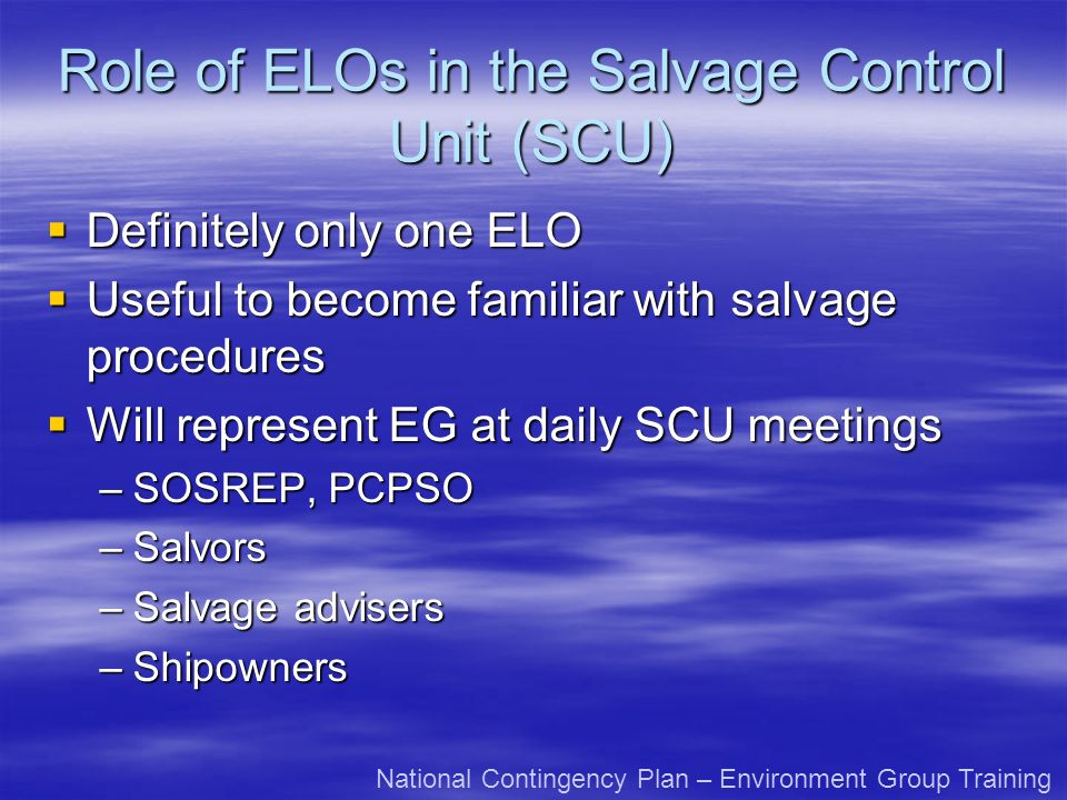 Role of ELOs in the Salvage Control Unit (SCU) Definitely only one ELO Definitely only one ELO Useful to become familiar with salvage procedures Useful to become familiar with salvage procedures Will represent EG at daily SCU meetings Will represent EG at daily SCU meetings –SOSREP, PCPSO –Salvors –Salvage advisers –Shipowners National Contingency Plan – Environment Group Training