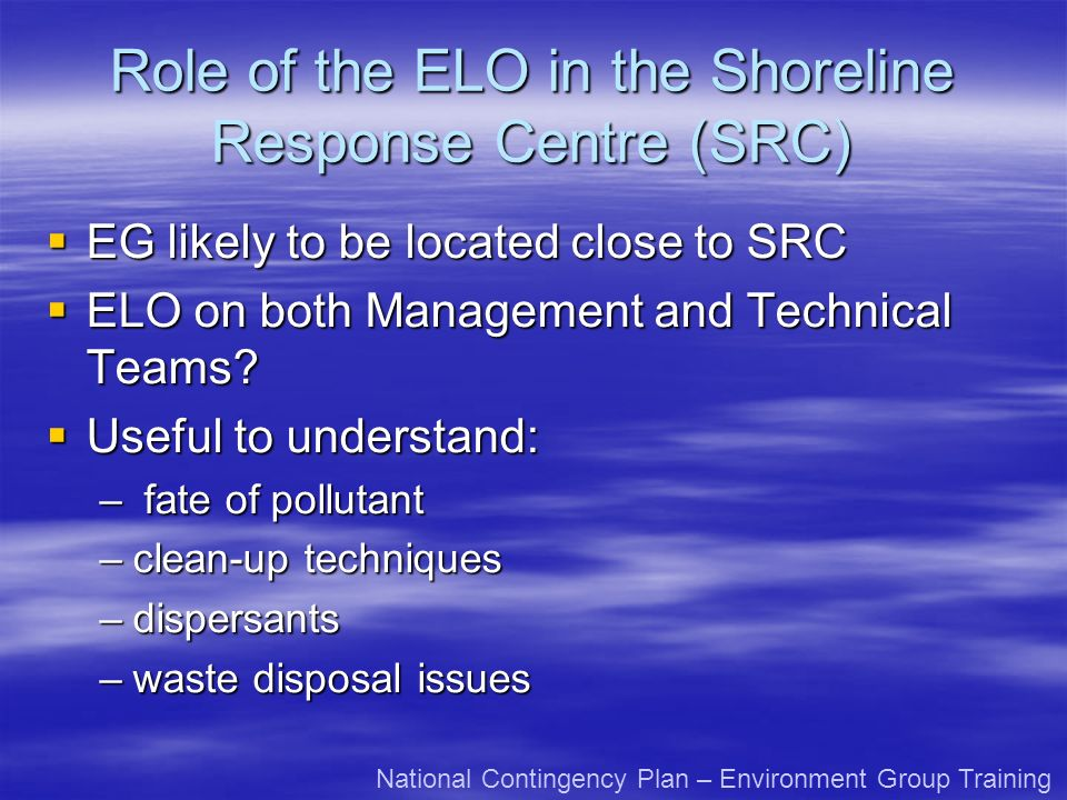 Role of ELO in the Shoreline Response Centre (SRC) No precedent yet for EG / SRC No precedent yet for EG / SRC Major incident will likely require - well thought through integration protocol for EG/SRC Major incident will likely require - well thought through integration protocol for EG/SRC National Contingency Plan – Environment Group Training