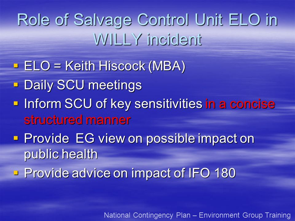 Role of Salvage Control Unit ELO in WILLY incident ELO = Keith Hiscock (MBA) ELO = Keith Hiscock (MBA) Daily SCU meetings Daily SCU meetings Inform SCU of key sensitivities in a concise structured manner Inform SCU of key sensitivities in a concise structured manner Provide EG view on possible impact on public health Provide EG view on possible impact on public health Provide advice on impact of IFO 180 Provide advice on impact of IFO 180 National Contingency Plan – Environment Group Training