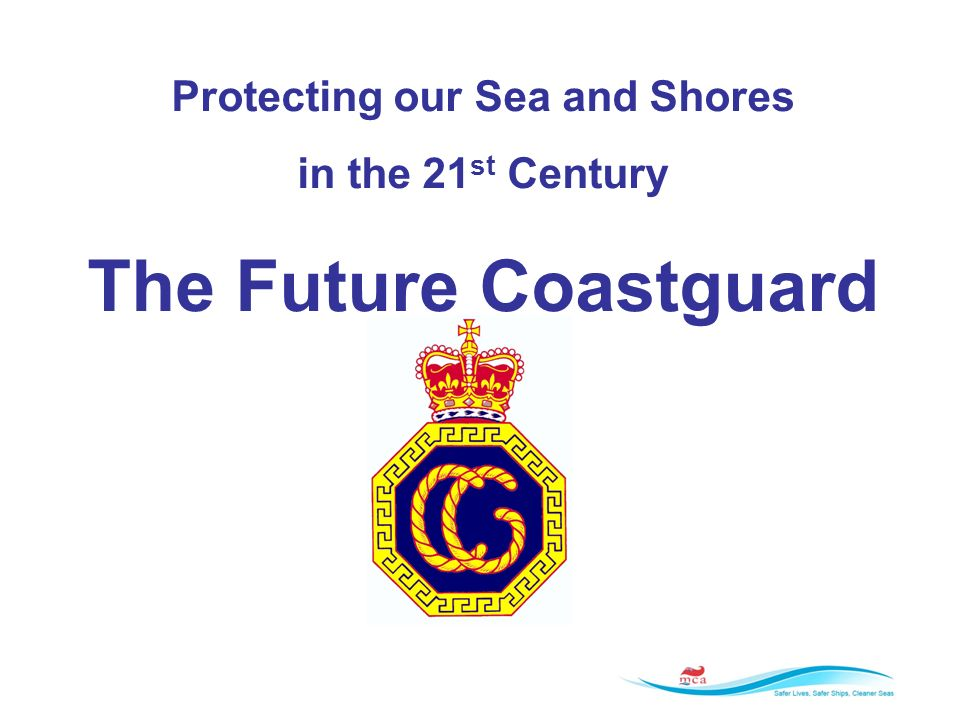 Protecting our Sea and Shores in the 21 st Century The Future Coastguard