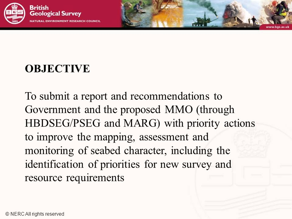 © NERC All rights reserved OBJECTIVE To submit a report and recommendations to Government and the proposed MMO (through HBDSEG/PSEG and MARG) with priority actions to improve the mapping, assessment and monitoring of seabed character, including the identification of priorities for new survey and resource requirements