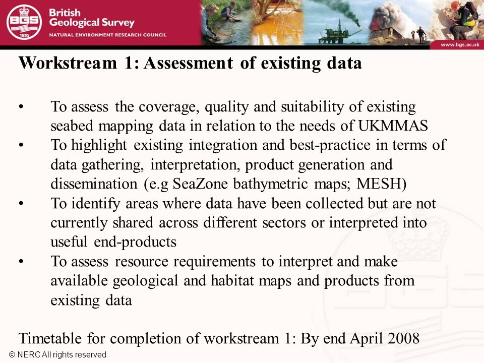 © NERC All rights reserved Workstream 1: Assessment of existing data To assess the coverage, quality and suitability of existing seabed mapping data in relation to the needs of UKMMAS To highlight existing integration and best-practice in terms of data gathering, interpretation, product generation and dissemination (e.g SeaZone bathymetric maps; MESH) To identify areas where data have been collected but are not currently shared across different sectors or interpreted into useful end-products To assess resource requirements to interpret and make available geological and habitat maps and products from existing data Timetable for completion of workstream 1: By end April 2008