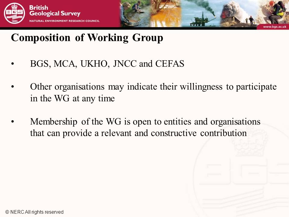 © NERC All rights reserved Composition of Working Group BGS, MCA, UKHO, JNCC and CEFAS Other organisations may indicate their willingness to participate in the WG at any time Membership of the WG is open to entities and organisations that can provide a relevant and constructive contribution