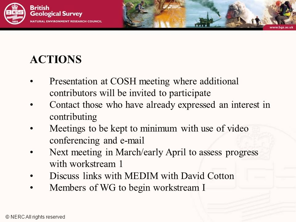 © NERC All rights reserved ACTIONS Presentation at COSH meeting where additional contributors will be invited to participate Contact those who have already expressed an interest in contributing Meetings to be kept to minimum with use of video conferencing and  Next meeting in March/early April to assess progress with workstream 1 Discuss links with MEDIM with David Cotton Members of WG to begin workstream I