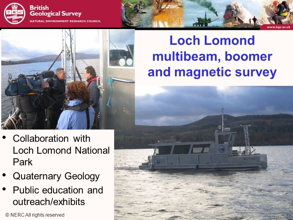 © NERC All rights reserved Loch Lomond multibeam, boomer and magnetic survey Collaboration with Loch Lomond National Park Quaternary Geology Public education and outreach/exhibits