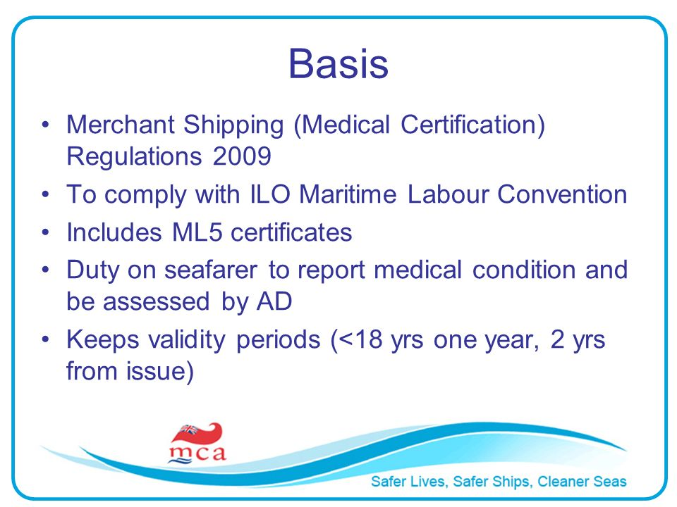 Basis Merchant Shipping (Medical Certification) Regulations 2009 To comply with ILO Maritime Labour Convention Includes ML5 certificates Duty on seafarer to report medical condition and be assessed by AD Keeps validity periods (<18 yrs one year, 2 yrs from issue)