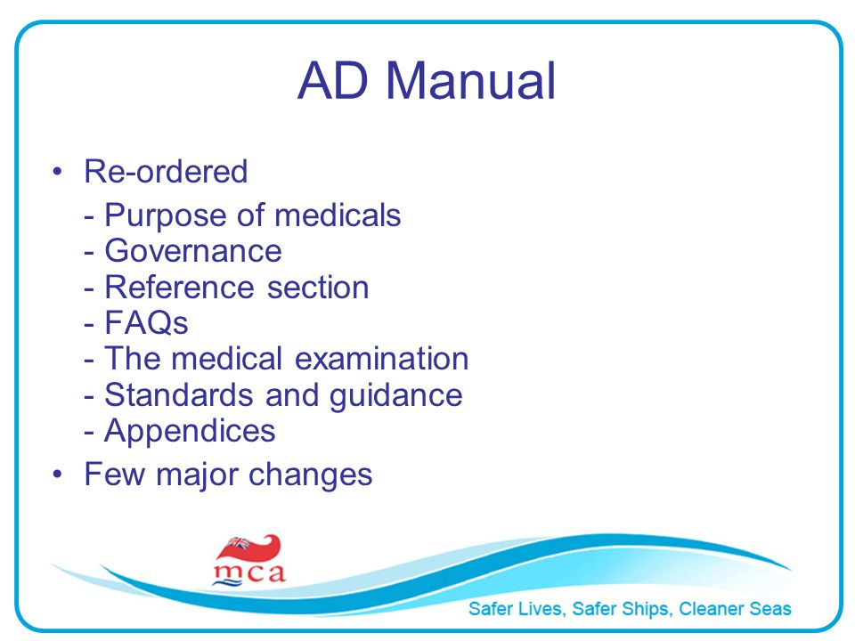 AD Manual Re-ordered - Purpose of medicals - Governance - Reference section - FAQs - The medical examination - Standards and guidance - Appendices Few major changes