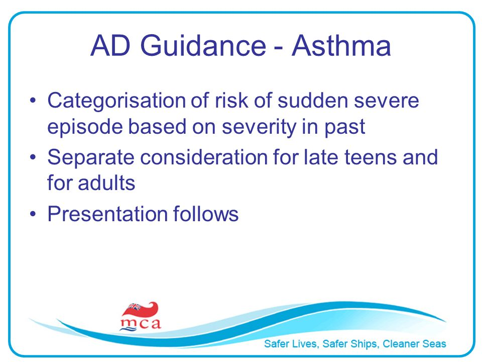AD Guidance - Asthma Categorisation of risk of sudden severe episode based on severity in past Separate consideration for late teens and for adults Pr