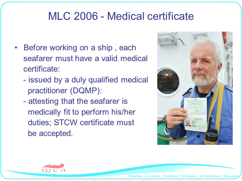 MLC 2006 - Medical certificate Before working on a ship, each seafarer must have a valid medical certificate: - issued by a duly qualified medical pra