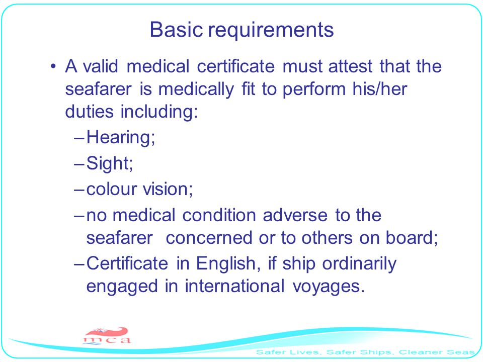 Basic requirements A valid medical certificate must attest that the seafarer is medically fit to perform his/her duties including: –Hearing; –Sight; –