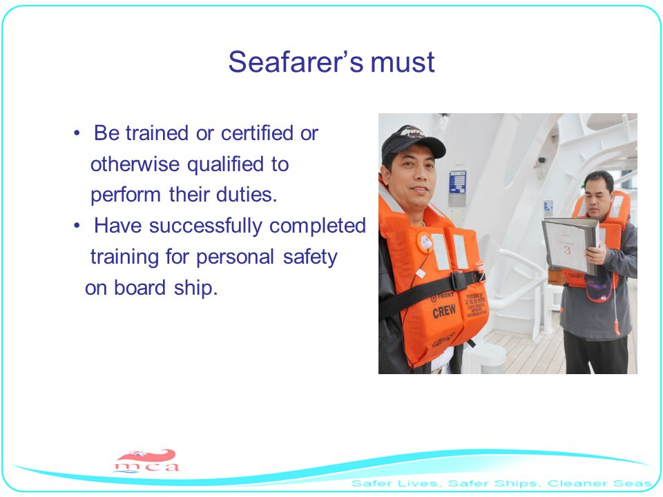 Seafarers must Be trained or certified or otherwise qualified to perform their duties. Have successfully completed training for personal safety on boa