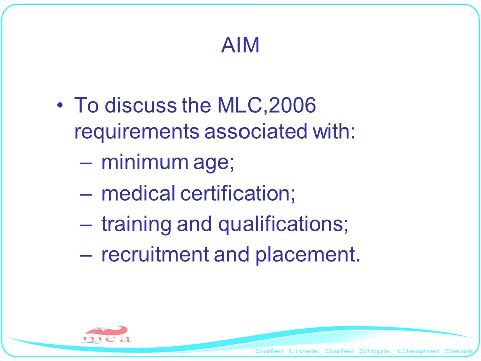 AIM To discuss the MLC,2006 requirements associated with: – minimum age; – medical certification; – training and qualifications; – recruitment and pla