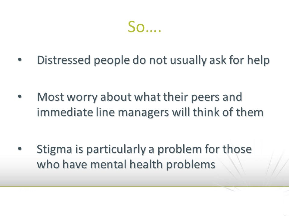 So…. Distressed people do not usually ask for help Distressed people do not usually ask for help Most worry about what their peers and immediate line