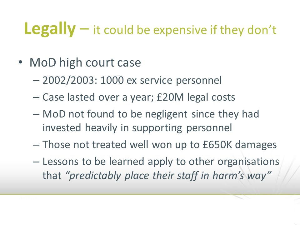 Legally – it could be expensive if they dont MoD high court case – 2002/2003: 1000 ex service personnel – Case lasted over a year; £20M legal costs – MoD not found to be negligent since they had invested heavily in supporting personnel – Those not treated well won up to £650K damages – Lessons to be learned apply to other organisations that predictably place their staff in harms way