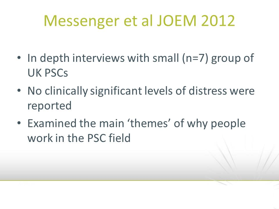 Messenger et al JOEM 2012 In depth interviews with small (n=7) group of UK PSCs No clinically significant levels of distress were reported Examined the main themes of why people work in the PSC field