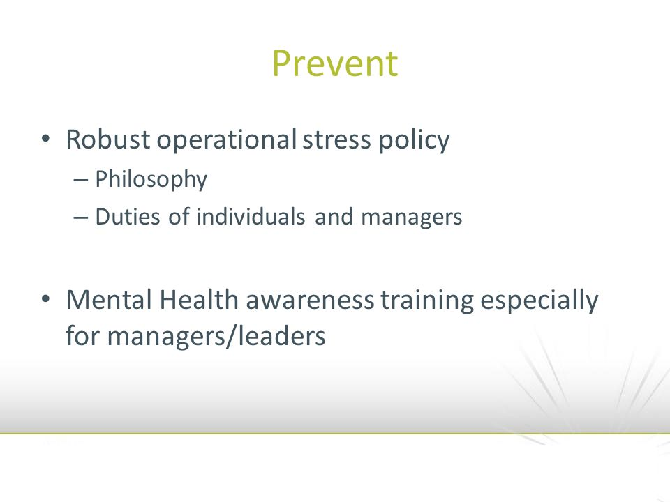 Prevent Robust operational stress policy – Philosophy – Duties of individuals and managers Mental Health awareness training especially for managers/leaders