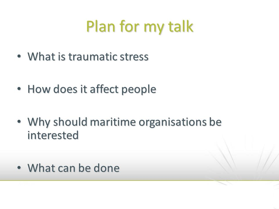 Plan for my talk What is traumatic stress What is traumatic stress How does it affect people How does it affect people Why should maritime organisations be interested Why should maritime organisations be interested What can be done What can be done