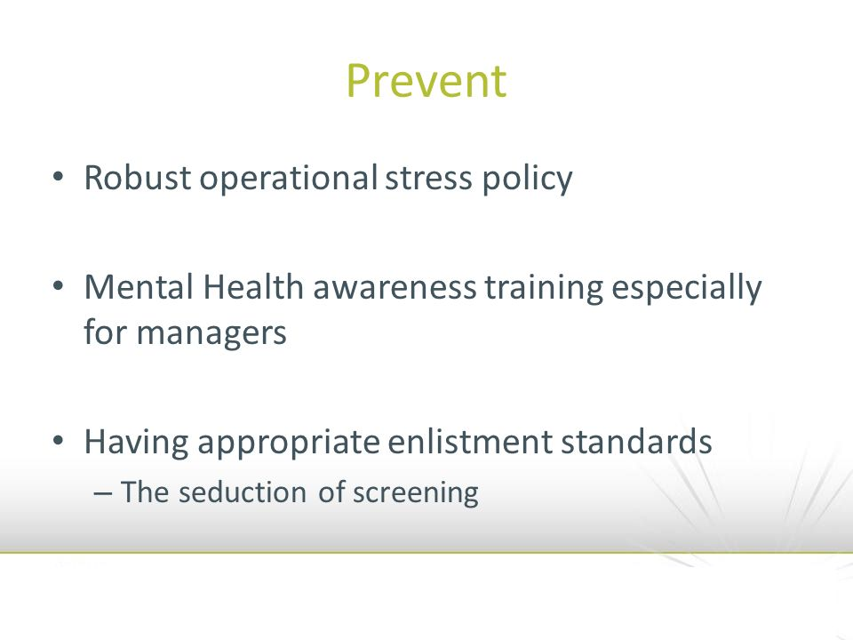 Prevent Robust operational stress policy Mental Health awareness training especially for managers Having appropriate enlistment standards – The seduction of screening
