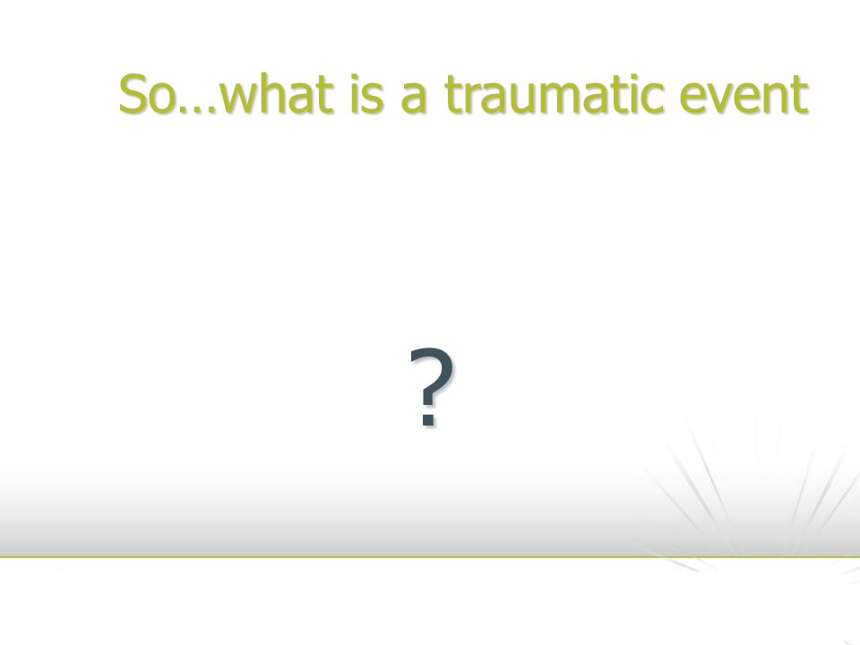 A Potentially Traumatic Event (PTE) Is an event which leads to: Is an event which leads to: – intense helplessness – intense horror – intense fear In response to experiencing or witnessing a traumatic event In response to experiencing or witnessing a traumatic event However most do not cause illness However most do not cause illness