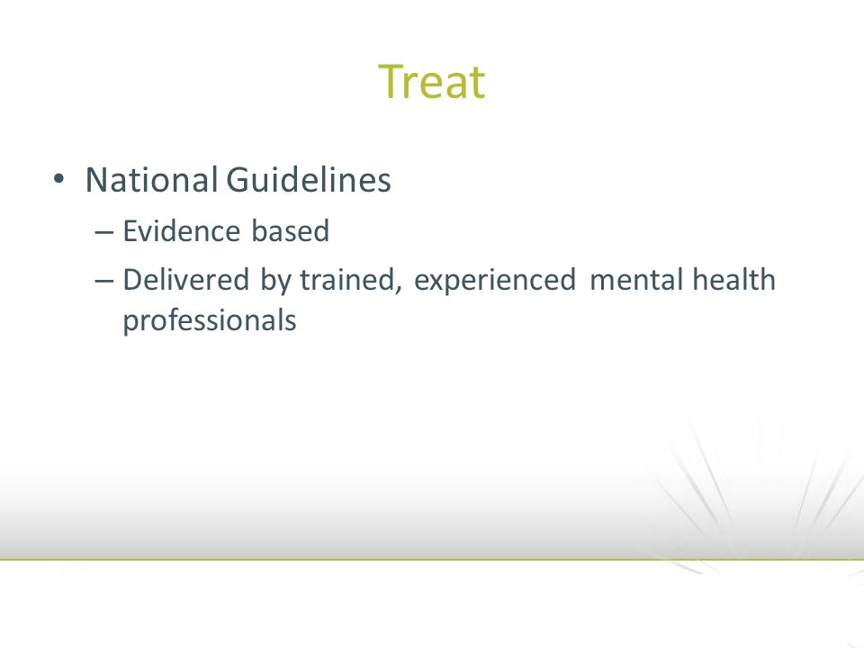 Treat National Guidelines – Evidence based – Delivered by trained, experienced mental health professionals