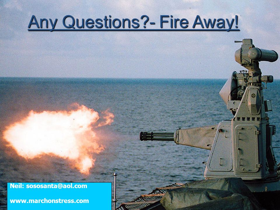 Any Questions?- Fire Away! Neil: sososanta@aol.com www.marchonstress.com
