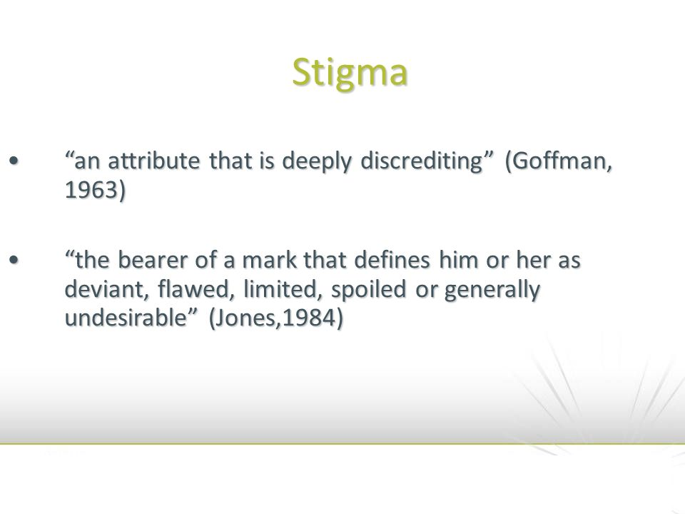 Stigma an attribute that is deeply discrediting (Goffman, 1963)an attribute that is deeply discrediting (Goffman, 1963) the bearer of a mark that defi