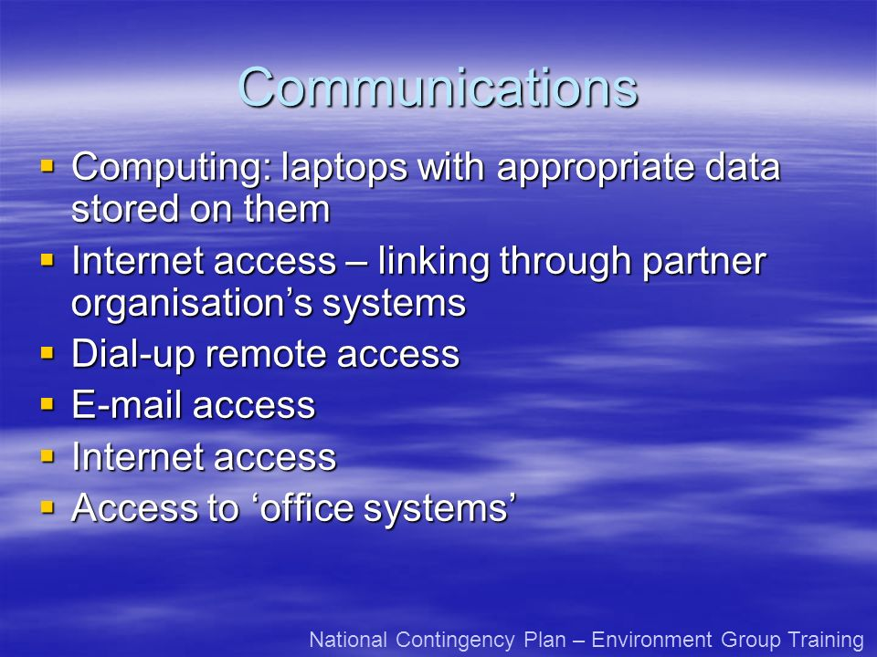 Communications Computing: laptops with appropriate data stored on them Computing: laptops with appropriate data stored on them Internet access – linking through partner organisations systems Internet access – linking through partner organisations systems Dial-up remote access Dial-up remote access E-mail access E-mail access Internet access Internet access Access to office systems Access to office systems National Contingency Plan – Environment Group Training