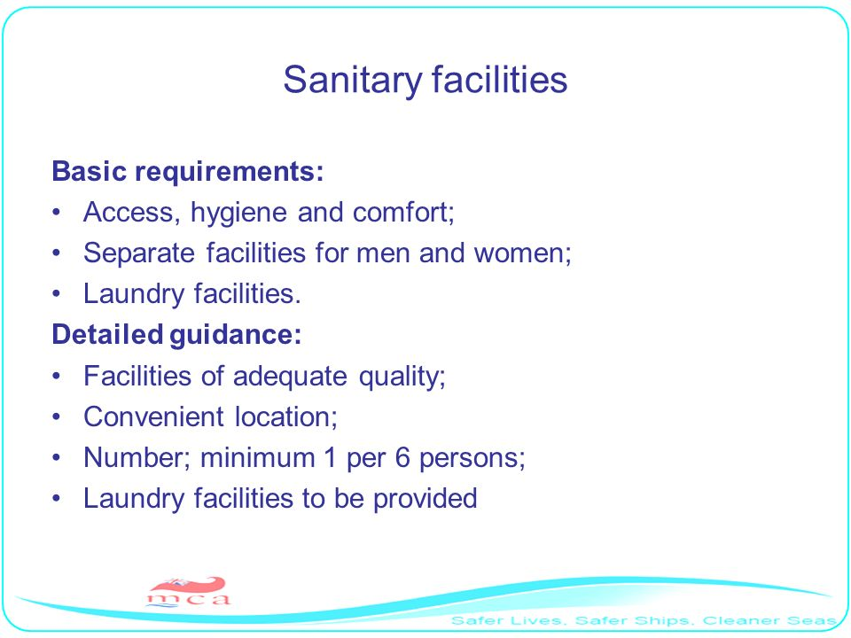 Sanitary facilities Basic requirements: Access, hygiene and comfort; Separate facilities for men and women; Laundry facilities. Detailed guidance: Fac