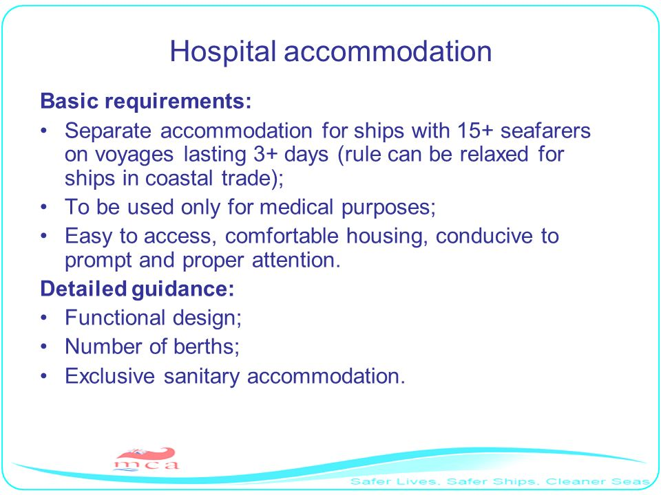Hospital accommodation Basic requirements: Separate accommodation for ships with 15+ seafarers on voyages lasting 3+ days (rule can be relaxed for shi