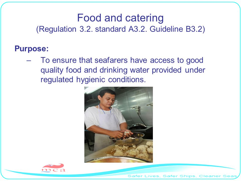 Food and catering (Regulation 3.2. standard A3.2. Guideline B3.2) Purpose: –To ensure that seafarers have access to good quality food and drinking wat