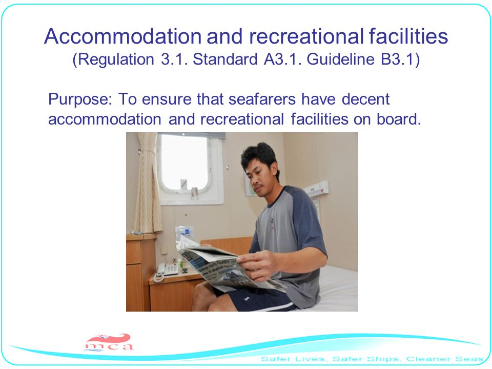 Accommodation and recreational facilities (Regulation 3.1. Standard A3.1. Guideline B3.1) Purpose: To ensure that seafarers have decent accommodation