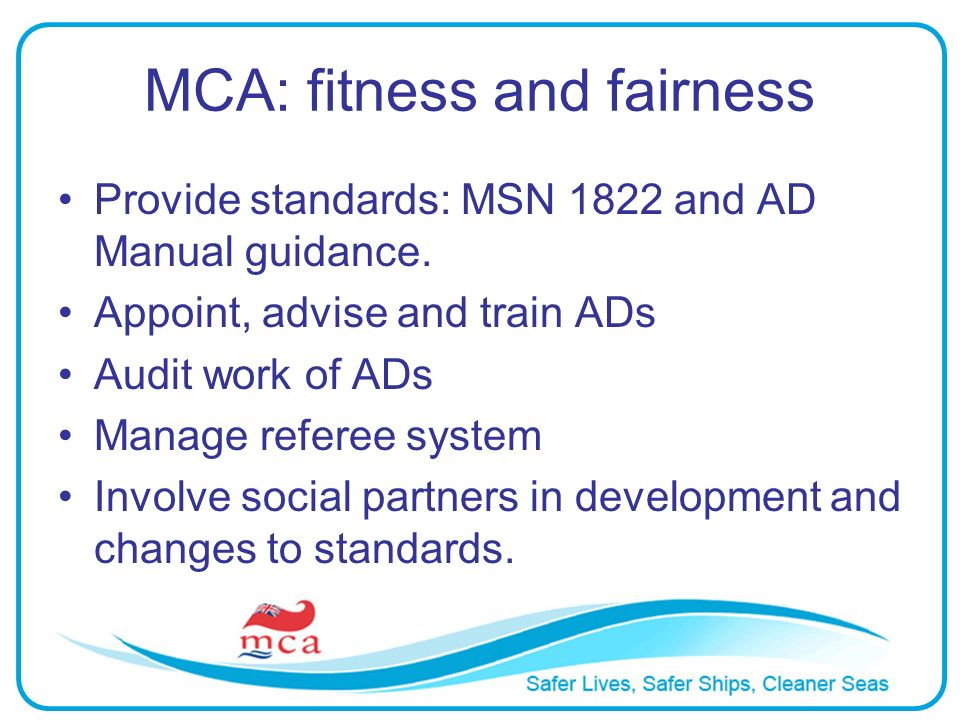 MCA: fitness and fairness Provide standards: MSN 1822 and AD Manual guidance. Appoint, advise and train ADs Audit work of ADs Manage referee system In