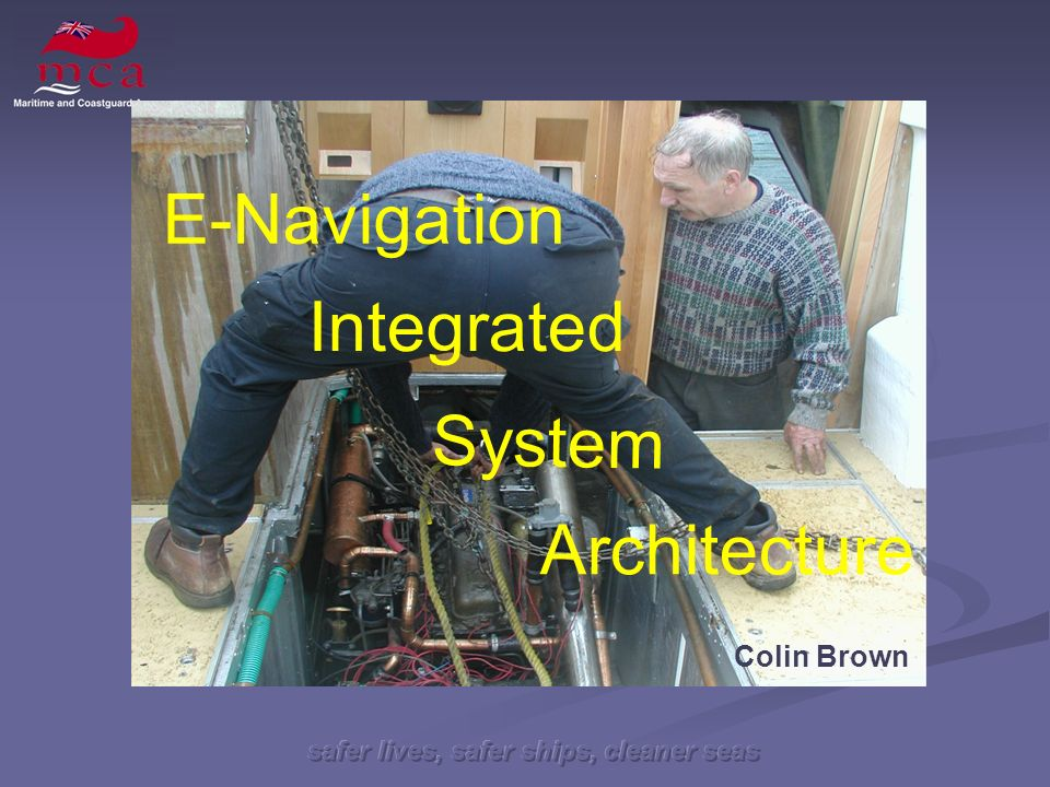safer lives, safer ships, cleaner seas System Architecture Integrated Colin Brown E-Navigation