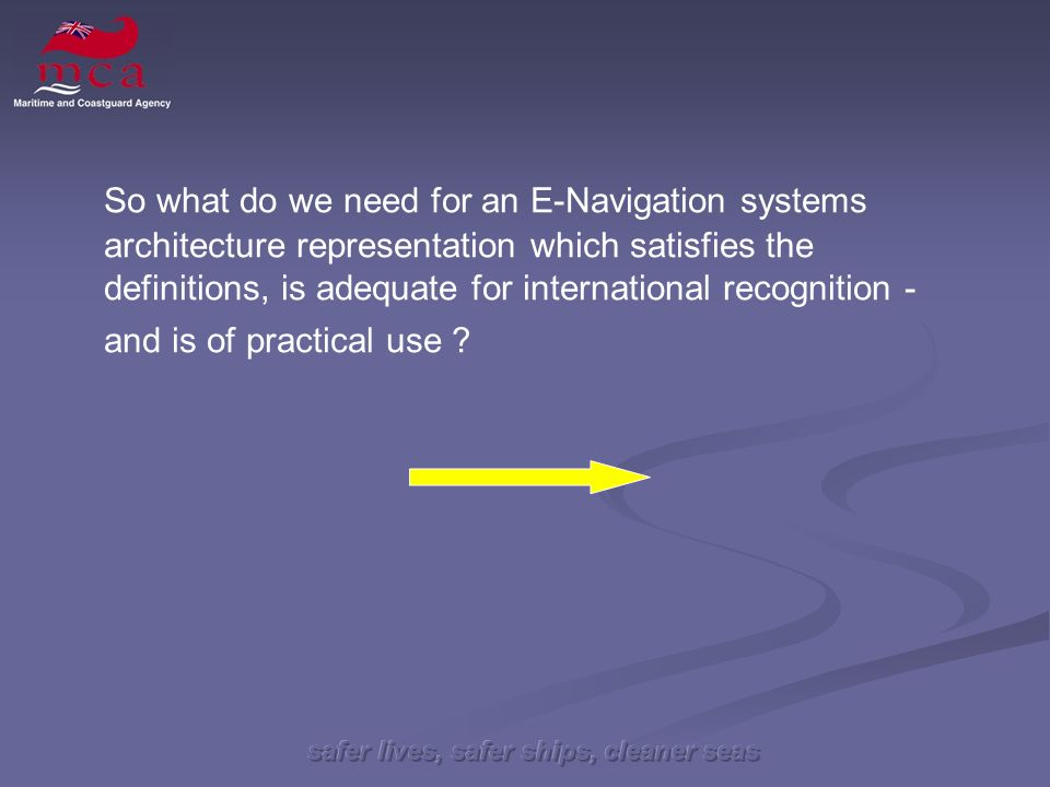 safer lives, safer ships, cleaner seas So what do we need for an E-Navigation systems architecture representation which satisfies the definitions, is adequate for international recognition - and is of practical use