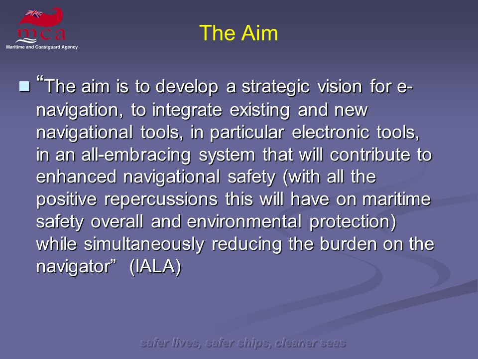 safer lives, safer ships, cleaner seas The Aim The aim is to develop a strategic vision for e- navigation, to integrate existing and new navigational tools, in particular electronic tools, in an all-embracing system that will contribute to enhanced navigational safety (with all the positive repercussions this will have on maritime safety overall and environmental protection) while simultaneously reducing the burden on the navigator (IALA) The aim is to develop a strategic vision for e- navigation, to integrate existing and new navigational tools, in particular electronic tools, in an all-embracing system that will contribute to enhanced navigational safety (with all the positive repercussions this will have on maritime safety overall and environmental protection) while simultaneously reducing the burden on the navigator (IALA)