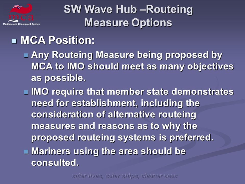 safer lives, safer ships, cleaner seas SW Wave Hub –Routeing Measure Options MCA Position: MCA Position: Any Routeing Measure being proposed by MCA to IMO should meet as many objectives as possible.