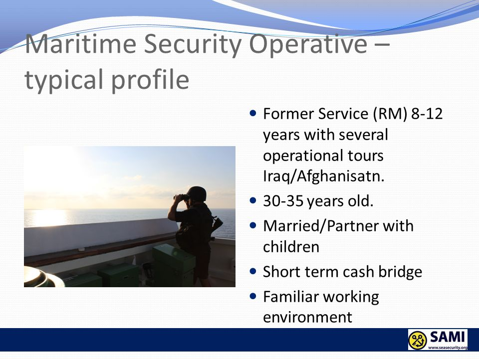 Maritime Security Operative – typical profile Former Service (RM) 8-12 years with several operational tours Iraq/Afghanisatn. 30-35 years old. Married