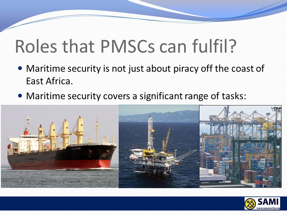 Roles that PMSCs can fulfil? Maritime security is not just about piracy off the coast of East Africa. Maritime security covers a significant range of