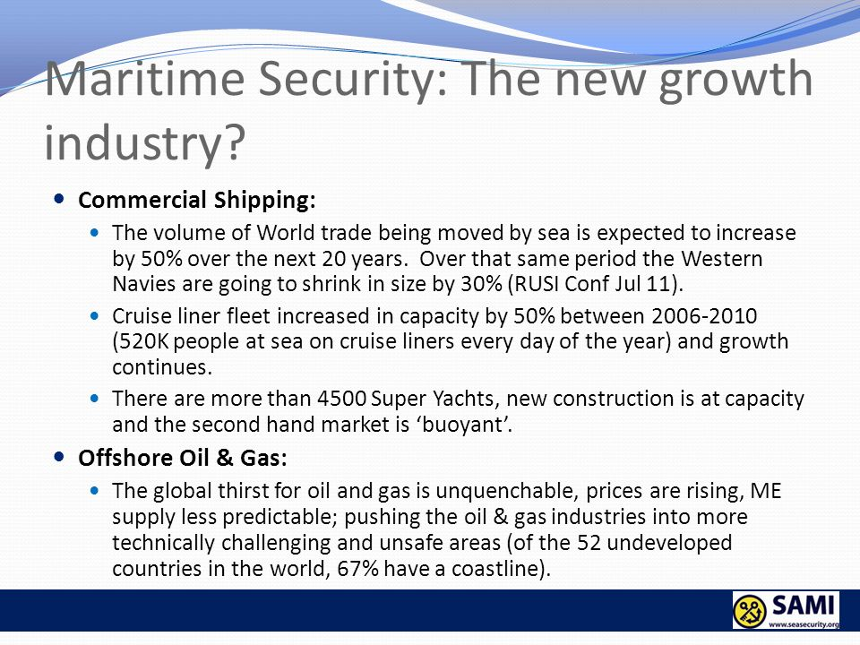 Maritime Security: The new growth industry? Commercial Shipping: The volume of World trade being moved by sea is expected to increase by 50% over the