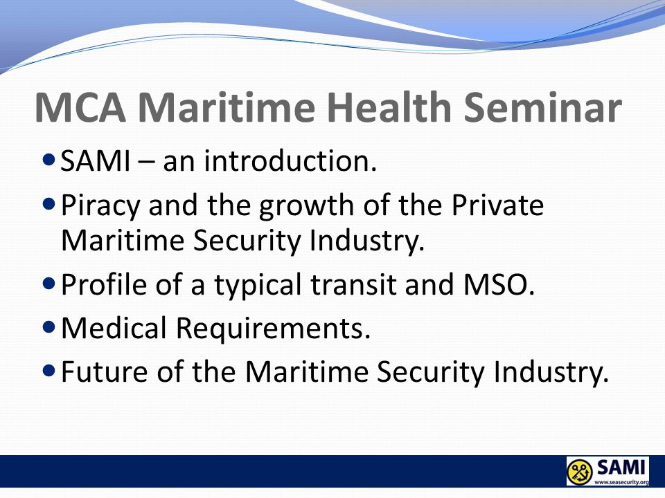 MCA Maritime Health Seminar SAMI – an introduction. Piracy and the growth of the Private Maritime Security Industry. Profile of a typical transit and