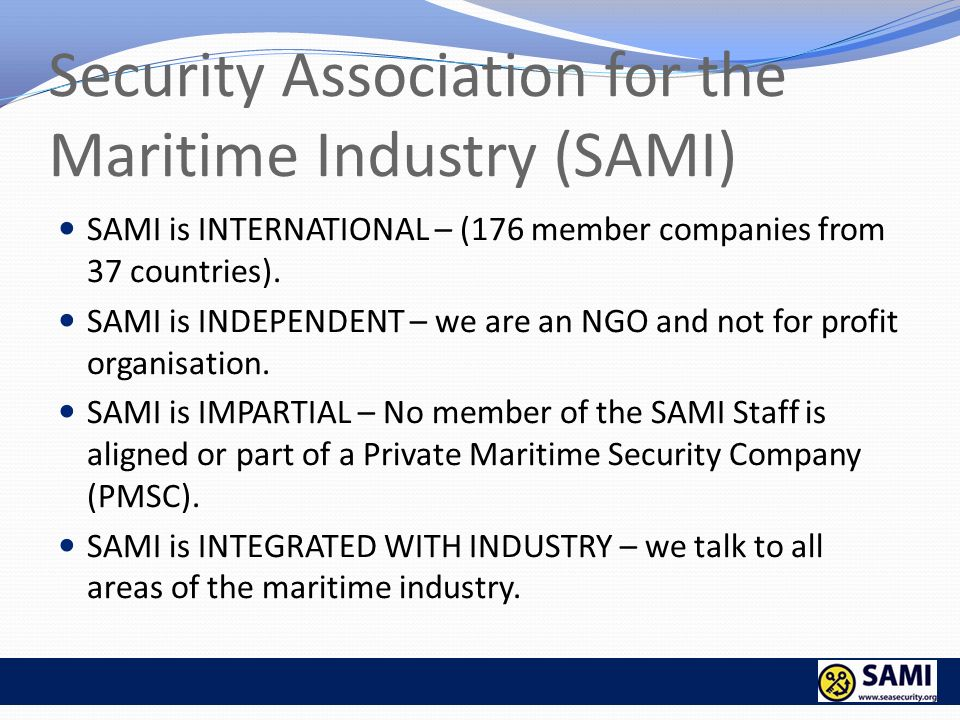 Security Association for the Maritime Industry (SAMI) SAMI is INTERNATIONAL – (176 member companies from 37 countries). SAMI is INDEPENDENT – we are a