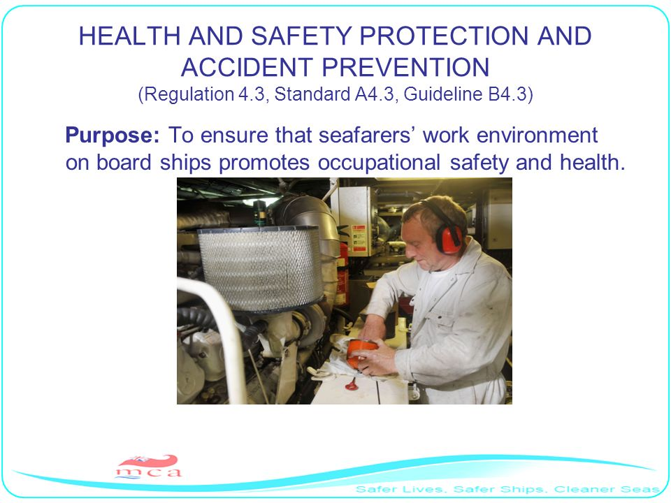 HEALTH AND SAFETY PROTECTION AND ACCIDENT PREVENTION (Regulation 4.3, Standard A4.3, Guideline B4.3) Purpose: To ensure that seafarers work environmen