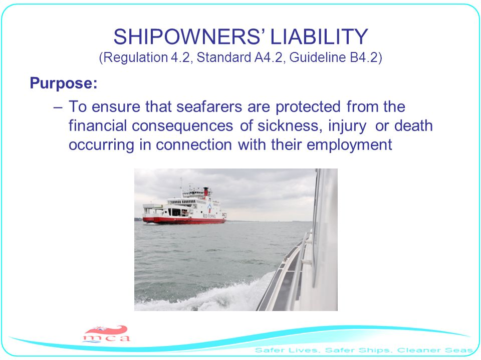 SHIPOWNERS LIABILITY (Regulation 4.2, Standard A4.2, Guideline B4.2) Purpose: –To ensure that seafarers are protected from the financial consequences