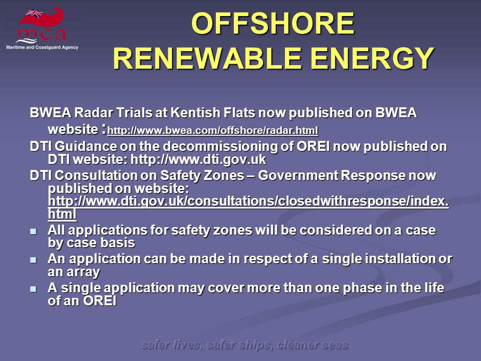 safer lives, safer ships, cleaner seas OFFSHORE RENEWABLE ENERGY BWEA Radar Trials at Kentish Flats now published on BWEA website : http://www.bwea.com/offshore/radar.html DTI Guidance on the decommissioning of OREI now published on DTI website: http://www.dti.gov.uk DTI Consultation on Safety Zones – Government Response now published on website: http://www.dti.gov.uk/consultations/closedwithresponse/index.