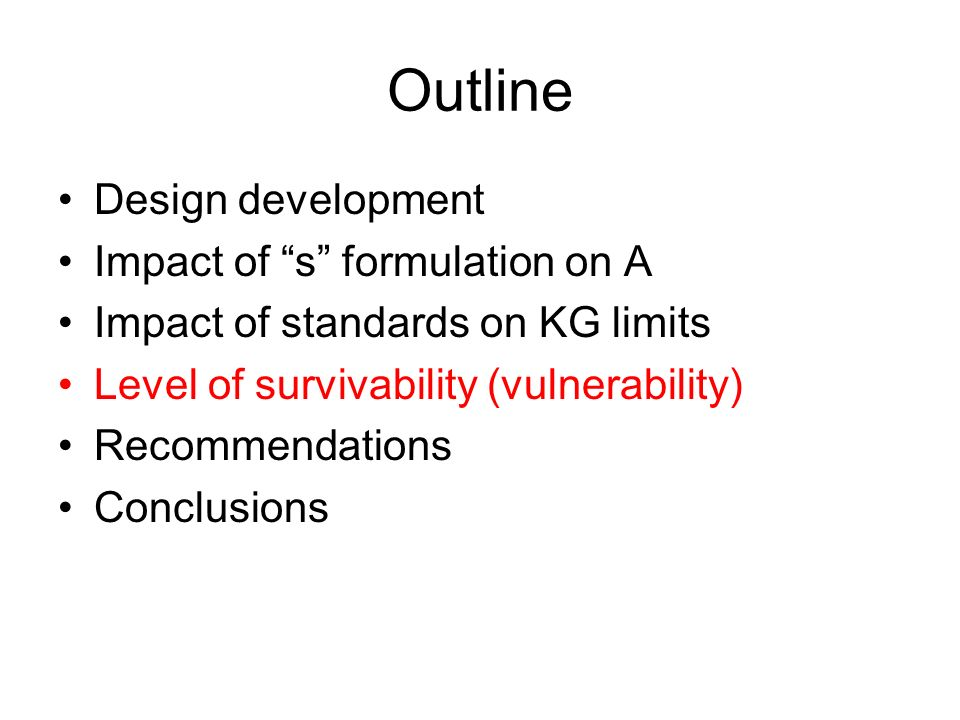 Outline Design development Impact of s formulation on A Impact of standards on KG limits Level of survivability (vulnerability) Recommendations Conclusions